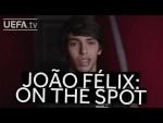 JOÃO FÉLIX: ON THE SPOT